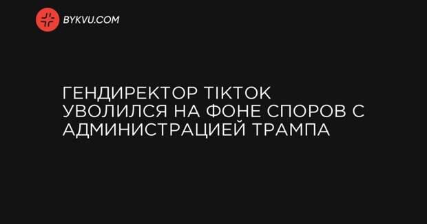 Гендиректор TikTok уволился на фоне споров с администрацией Трампа