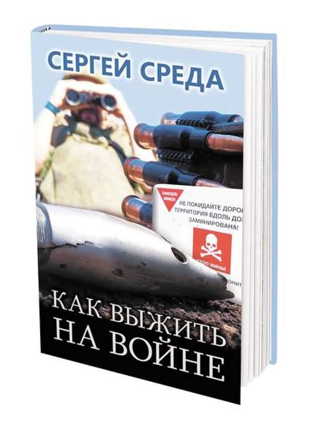 Издательство «Аргументы недели» представляет книгу Сергея Среды «Как выжить на войне»