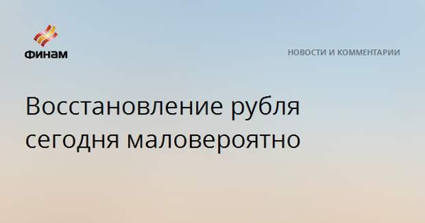 Восстановление рубля сегодня маловероятно