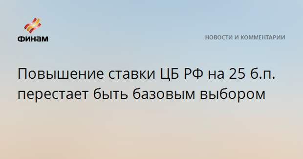 Повышение ставки ЦБ РФ на 25 б.п. перестает быть базовым выбором