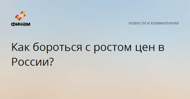 Как бороться с ростом цен в России?