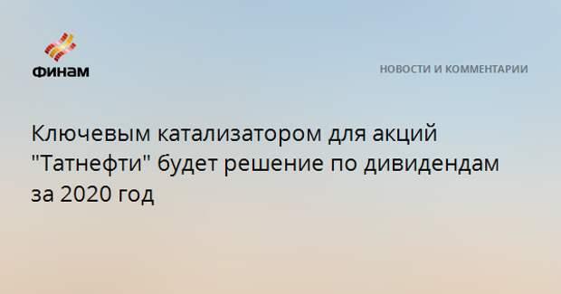 """Ключевым катализатором для акций """"Татнефти"""" будет решение по дивидендам за 2020 год"""