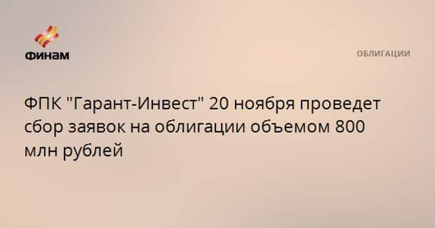 """ФПК """"Гарант-Инвест"""" 20 ноября проведет сбор заявок на облигации объемом 800 млн рублей"""
