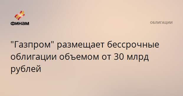 """""""Газпром"""" размещает бессрочные облигации объемом от 30 млрд рублей"""