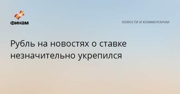 Рубль на новостях о ставке незначительно укрепился