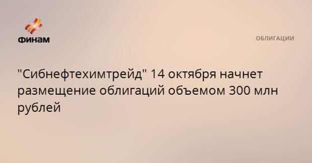 """""""Сибнефтехимтрейд"""" 14 октября начнет размещение облигаций объемом 300 млн рублей"""