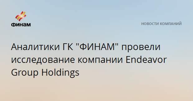 "Аналитики ГК ""ФИНАМ"" провели исследование компании Endeavor Group Holdings"