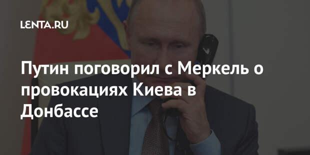 Путин поговорил с Меркель о провокациях Киева в Донбассе