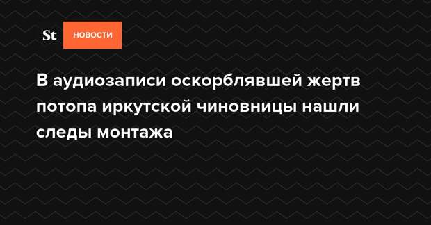 В аудиозаписи оскорблявшей жертв потопа иркутской чиновницы нашли следы монтажа