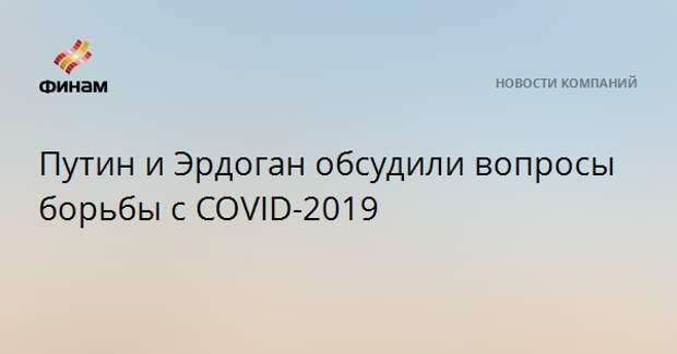 Путин и Эрдоган обсудили вопросы борьбы с COVID-2019