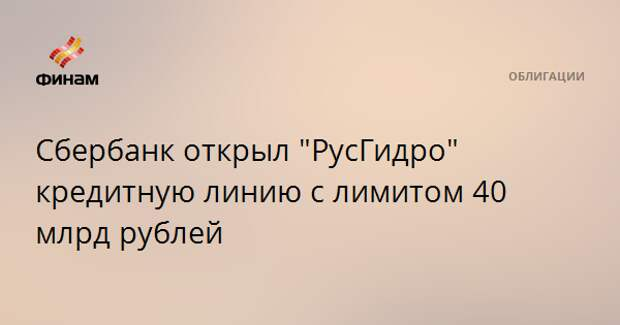 """Сбербанк открыл """"РусГидро"""" кредитную линию с лимитом 40 млрд рублей"""