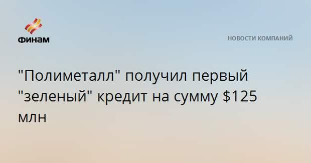 """""""Полиметалл"""" получил первый """"зеленый"""" кредит на сумму $125 млн"""