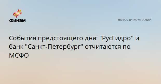 """События предстоящего дня: """"РусГидро"""" и банк """"Санкт-Петербург"""" отчитаются по МСФО"""