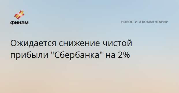 """Ожидается снижение чистой прибыли """"Сбербанка"""" на 2%"""