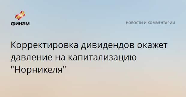 """Корректировка дивидендов окажет давление на капитализацию """"Норникеля"""""""