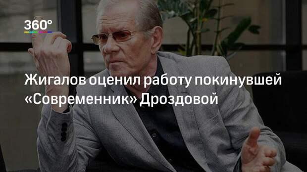 Жигалов оценил работу покинувшей «Современник» Дроздовой