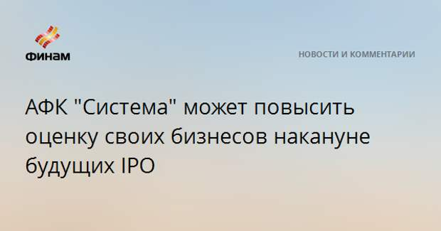"""АФК """"Система"""" может повысить оценку своих бизнесов накануне будущих IPO"""
