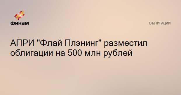 """АПРИ """"Флай Плэнинг"""" разместил облигации на 500 млн рублей"""