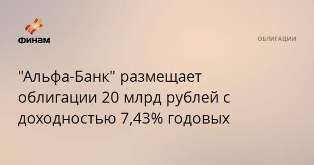 """""""Альфа-Банк"""" размещает облигации 20 млрд рублей с доходностью 7,43% годовых"""