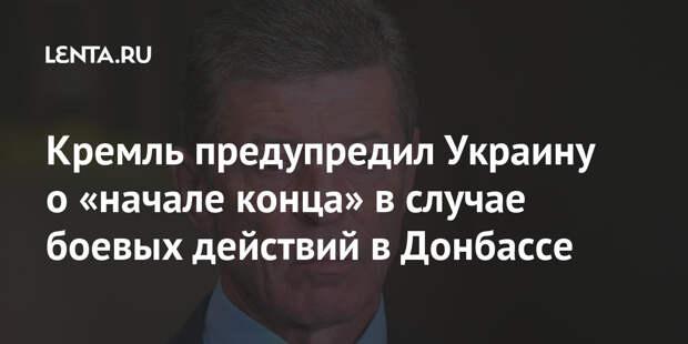 Кремль предупредил Украину о «начале конца» в случае боевых действий в Донбассе
