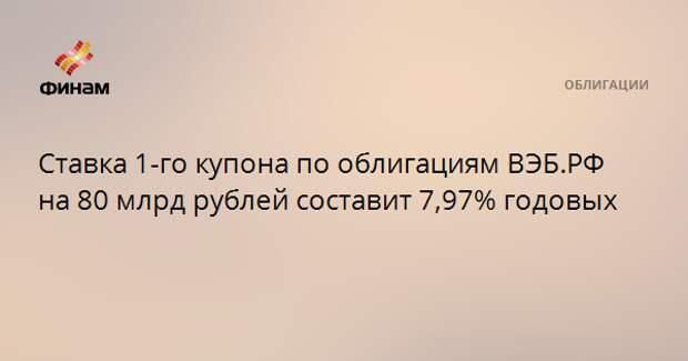 Ставка 1-го купона по облигациям ВЭБ.РФ на 80 млрд рублей составит 7,97% годовых
