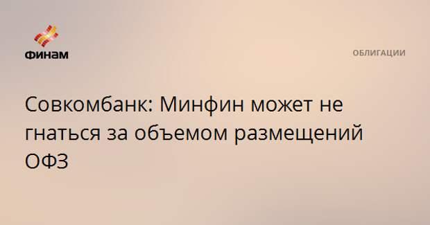 Совкомбанк: Минфин может не гнаться за объемом размещений ОФЗ