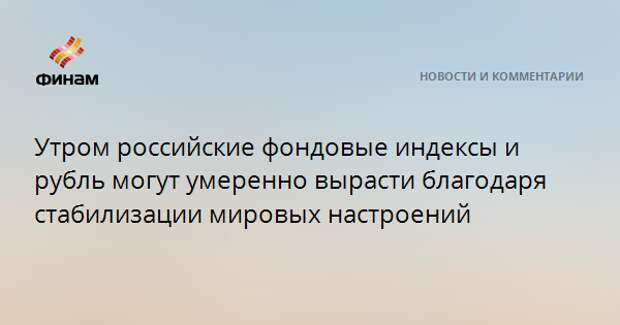 Утром российские индексы и рубль могут умеренно вырасти благодаря стабилизации мировых настроений