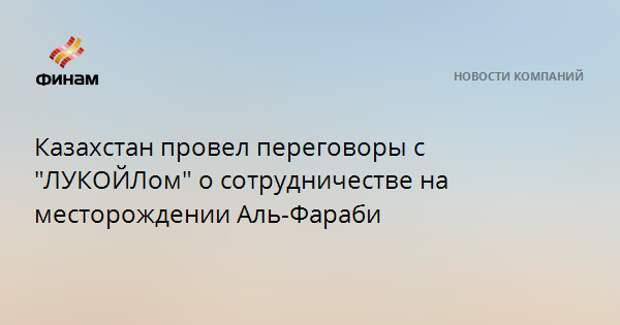 """Казахстан провел переговоры с """"ЛУКОЙЛом"""" о сотрудничестве на месторождении Аль-Фараби"""