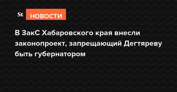 В ЗакС Хабаровского края внесли законопроект, запрещающий Дегтяреву быть губернатором