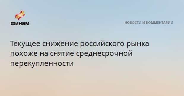 Текущее снижение российского рынка похоже на снятие среднесрочной перекупленности