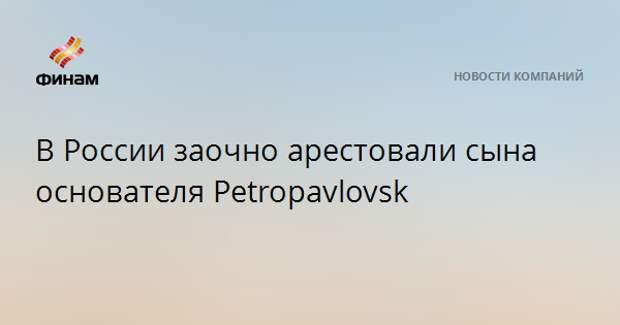 В России заочно арестовали сына основателя Petropavlovsk