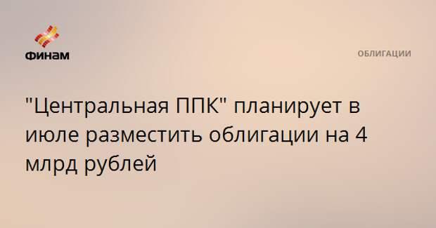 """""""Центральная ППК"""" планирует в июле разместить облигации на 4 млрд рублей"""