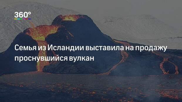 Семья из Исландии выставила на продажу проснувшийся вулкан