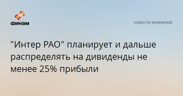 """""""Интер РАО"""" планирует и дальше распределять на дивиденды не менее 25% прибыли"""