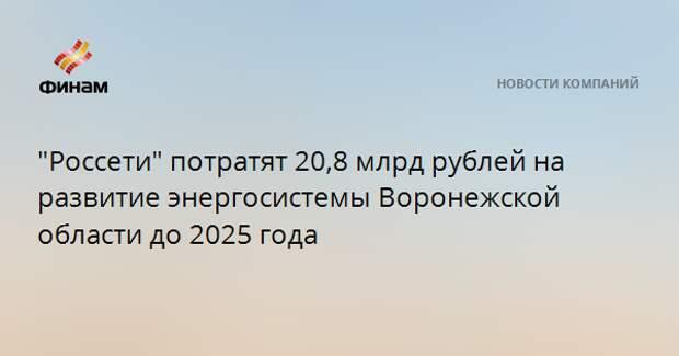 """""""Россети"""" потратят 20,8 млрд рублей на развитие энергосистемы Воронежской области до 2025 года"""