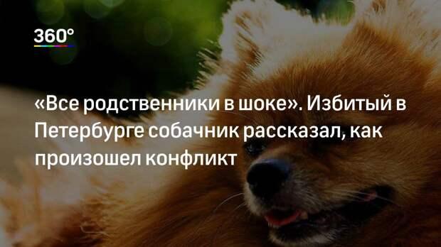 «Все родственники в шоке». Избитый в Петербурге собачник рассказал, как произошел конфликт