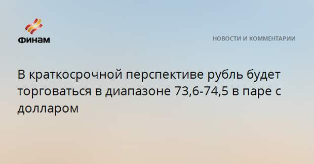 В краткосрочной перспективе рубль будет торговаться в диапазоне 73,6-74,5 в паре с долларом