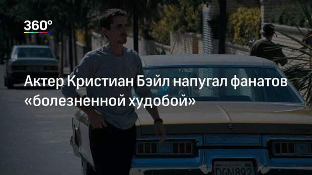 Актер Кристиан Бэйл напугал фанатов «болезненной худобой»