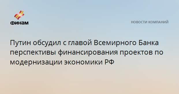 Путин обсудил с главой Всемирного Банка перспективы финансирования проектов по модернизации экономики РФ
