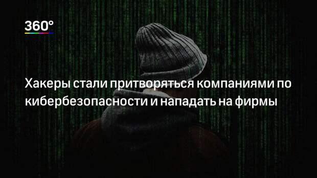 Хакеры стали притворяться компаниями по кибербезопасности и нападать на фирмы