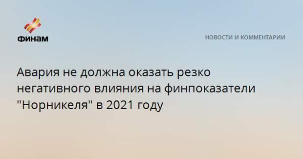 """Авария не должна оказать резко негативного влияния на финпоказатели """"Норникеля"""" в 2021 году"""