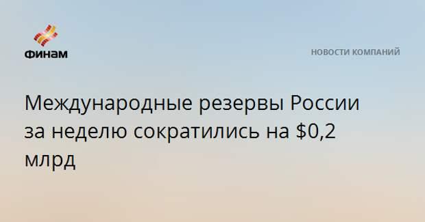 Международные резервы России за неделю сократились на $0,2 млрд
