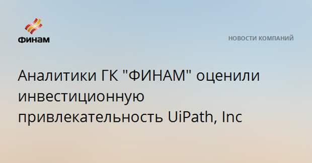 """Аналитики ГК """"ФИНАМ"""" оценили инвестиционную привлекательность UiPath, Inc"""