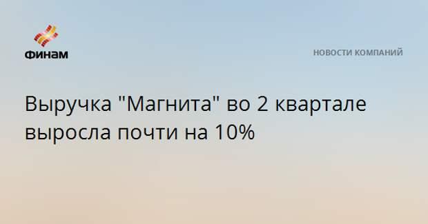 """Выручка """"Магнита"""" во 2 квартале выросла почти на 10%"""
