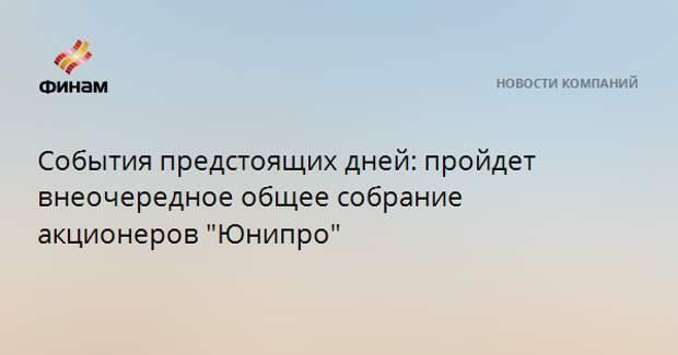 """События предстоящих дней: пройдет внеочередное общее собрание акционеров """"Юнипро"""""""