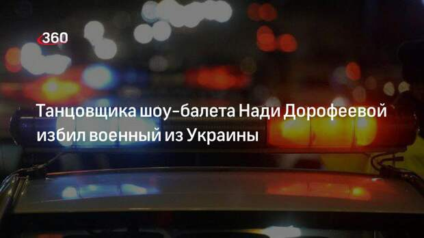 Танцовщика шоу-балета Нади Дорофеевой избил военный из Украины