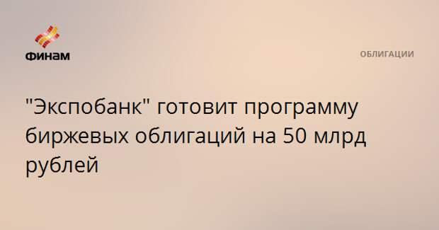 """""""Экспобанк"""" готовит программу биржевых облигаций на 50 млрд рублей"""