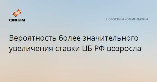Вероятность более значительного увеличения ставки ЦБ РФ возросла