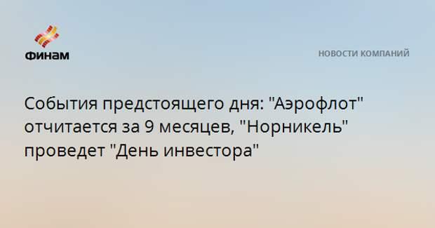 """События предстоящего дня: """"Аэрофлот"""" отчитается за 9 месяцев, """"Норникель"""" проведет """"День инвестора"""""""