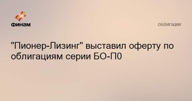 """""""Пионер-Лизинг"""" выставил оферту по облигациям серии БО-П0"""